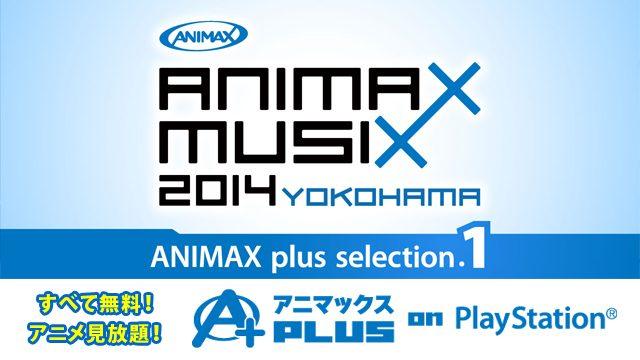 すべて無料でアニメ見放題!アニマックスPLUS on PlayStation®アニソン好き必見!2014年横浜・大阪で開催された『ANIMAX MUSIX』のライブを無料で配信中!