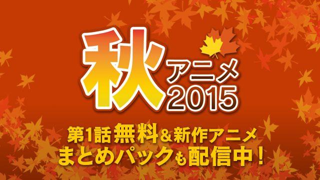 【秋アニメ2015】TV放送中の注目タイトルを絶賛配信中!! 夏アニメ「まとめパック」も追加!