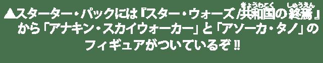 スターター・パックには『スター・ウォーズ/共和国の終焉』から「アナキン・スカイウォーカー」と「アソーカ・タノ」のフィギュアがついているぞ!!