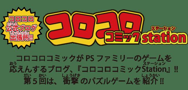 コロコロコミックがPSファミリーのゲームを応えんするブログ、『コロコロコミックStation』!! 第5回は、衝撃のパズルゲームを紹介!!