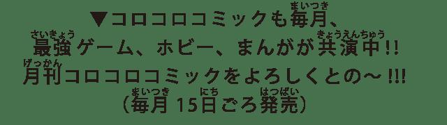 ▼コロコロコミックも毎月、最強ゲーム、ホビー、まんがが共演中!!月刊コロコロコミックをよろしくとの~!!!(毎月15日ごろ発売)