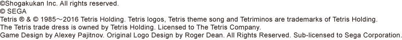 ©Shogakukan Inc. All rights reserved. © SEGA Tetris ® & © 1985~2016 Tetris Holding. Tetris logos, Tetris theme song and Tetriminos are trademarks of Tetris Holding. The Tetris trade dress is owned by Tetris Holding. Licensed to The Tetris Company. Game Design by Alexey Pajitnov. Original Logo Design by Roger Dean. All Rights Reserved. Sub-licensed to Sega Corporation.