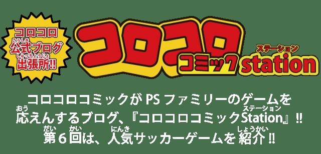 コロコロコミックがPSファミリーのゲームを応えんするブログ、『コロコロコミックStation』!! 第6回は、人気サッカーゲームを紹介!!