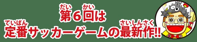第6回は定番サッカーゲームの最新作!!