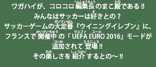 ワガハイが、コロコロ編集長のまこ殿である!!みんなはサッカーは好きとの?サッカーゲームの大定番『ウイニングイレブン』に、フランスで開催中の「UEFA EURO 2016」モードが追加されて登場!!その楽しさを紹介するとの~!!