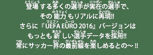 登場する多くの選手が実在の選手で、その能力もリアルに再現!!さらに『UEFA EURO 2016』バージョンはもっとも新しい選手データを採用!!常にサッカー界の最前線を楽しめるとの~!!