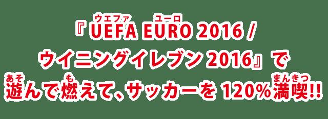 『UEFA EURO 2016/ウイニングイレブン2016』で遊んで燃えて、サッカーを120%満喫!!