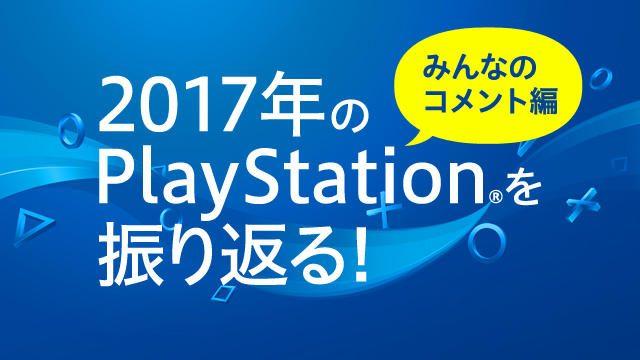 2017年のPlayStation®はいかがでしたか? みなさんからのコメントをご紹介!