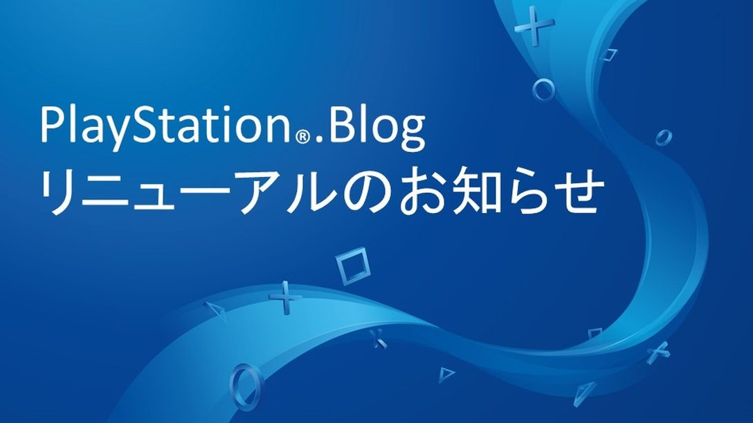 PlayStation®.Blog、リニューアルのお知らせ