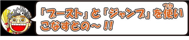 「ブースト」と「ジャンプ」を使いこなすとの~!!