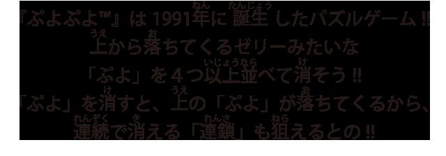 『ぷよぷよ™』は1991年に誕生したパズルゲーム!!上から落ちてくるゼリーみたいな「ぷよ」を4つ以上並べて消そう!!「ぷよ」を消すと、上の「ぷよ」が落ちてくるから、連続で消える「連鎖」も狙えるとの!!