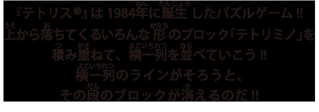 『テトリス®』は1984年に誕生したパズルゲーム!!上から落ちてくるいろんな形のブロック「テトリミノ」を積み重ねて、横一列を並べていこう!!横一列のラインがそろうと、その段のブロックが消えるのだ!!
