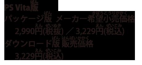 PS Vita版 パッケージ版  メーカー希望小売価格 2,990円(税抜)/3,229円(税込) ダウンロード版 販売価格 3,229円(税込)
