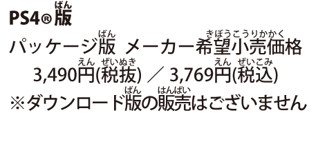 PS4®版 パッケージ版  メーカー希望小売価格 3,490円(税抜)/3,769円(税込) ※ダウンロード版の販売はございません