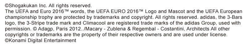 ©Shogakukan Inc. All rights reserved. The UEFA and Euro 2016™ words, the UEFA EURO 2016™ Logo and Mascot and the UEFA European championship trophy are protected by trademarks and copyright. All rights reserved. adidas, the 3-Bars logo, the 3-Stripe trade mark and Climacool are registered trade marks of the adidas Group, used with permission. © Adagp, Paris 2012../Macary - Zublena & Regembal - Costantini, Architects All other copyrights or trademarks are the property of their respective owners and are used under license. ©Konami Digital Entertainment